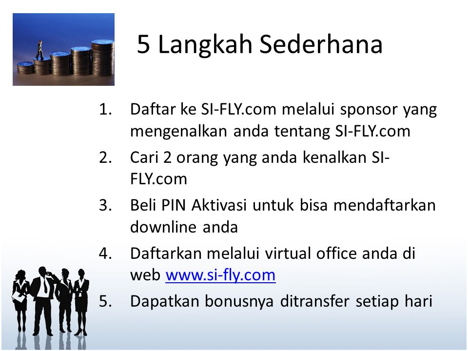 5 Langkah Sederhana 1.Daftar ke SI-FLY.com melalui sponsor yang mengenalkan anda tentang SI-FLY.com 2.Cari 2 orang yang anda kenalkan SI- FLY.com 3.Be