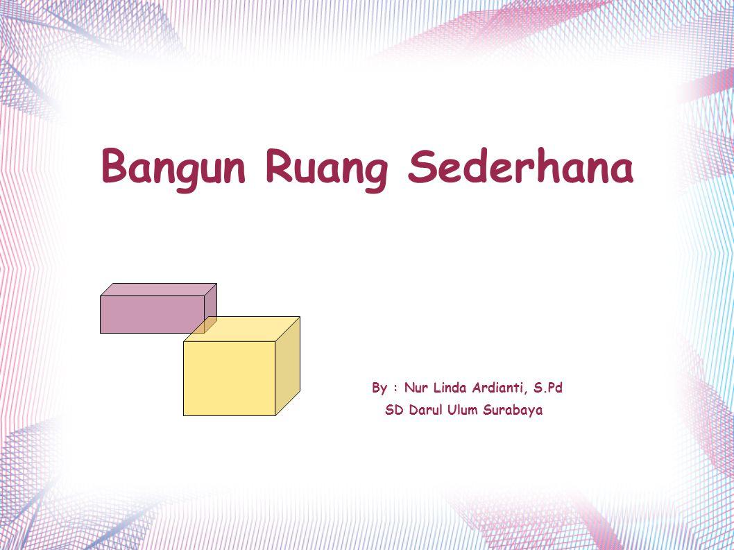 Bangun Ruang Sederhana By : Nur Linda Ardianti, S.Pd SD Darul Ulum Surabaya