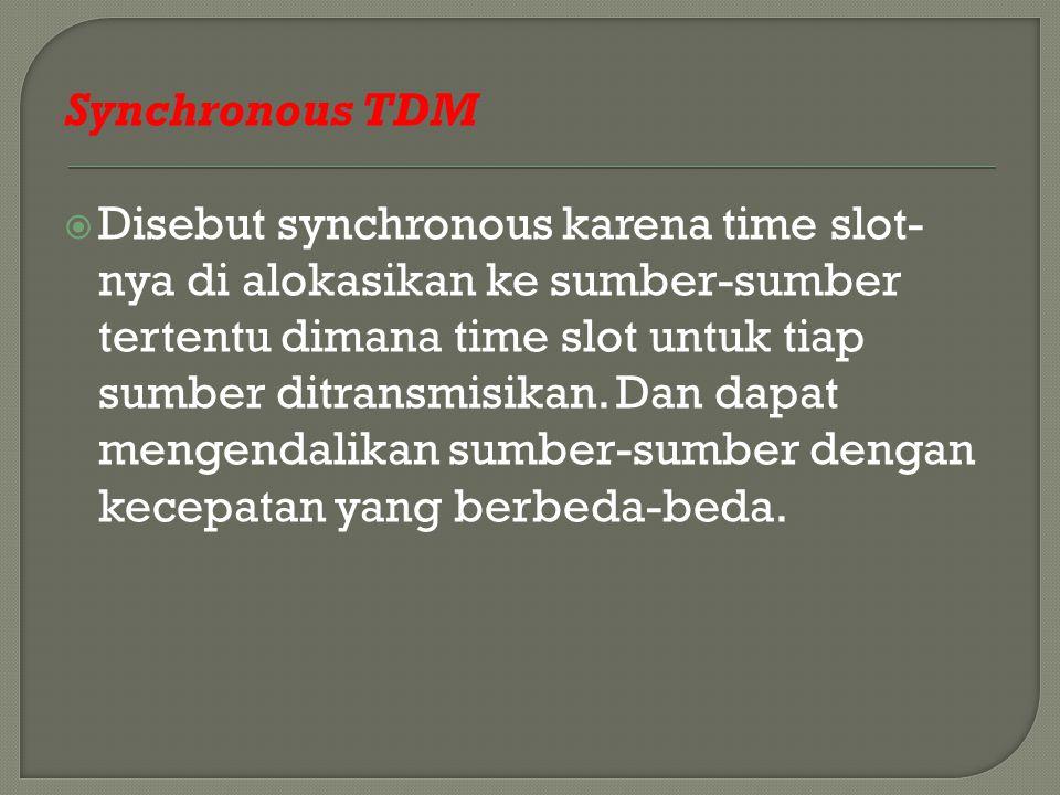 Synchronous TDM  Disebut synchronous karena time slot- nya di alokasikan ke sumber-sumber tertentu dimana time slot untuk tiap sumber ditransmisikan.