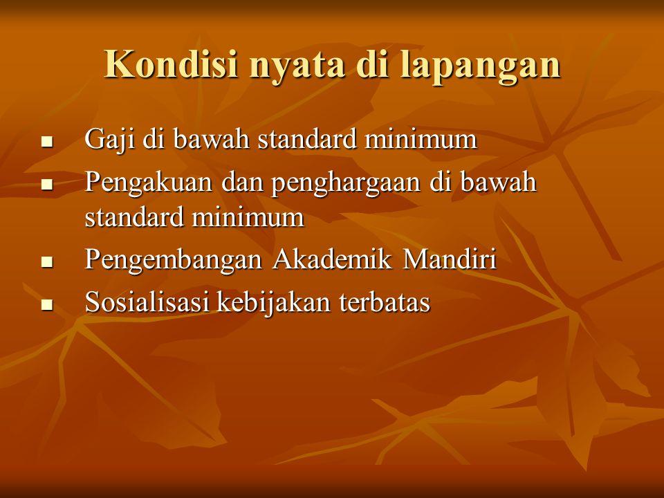 Kondisi nyata di lapangan  Gaji di bawah standard minimum  Pengakuan dan penghargaan di bawah standard minimum  Pengembangan Akademik Mandiri  Sosialisasi kebijakan terbatas