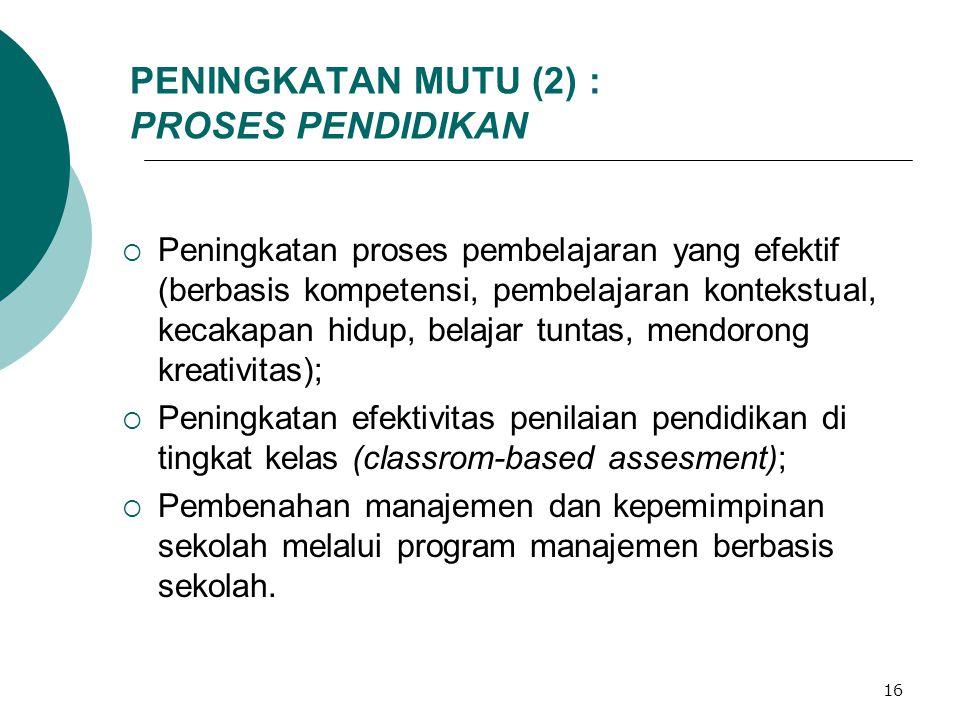 16 PENINGKATAN MUTU (2) : PROSES PENDIDIKAN  Peningkatan proses pembelajaran yang efektif (berbasis kompetensi, pembelajaran kontekstual, kecakapan hidup, belajar tuntas, mendorong kreativitas);  Peningkatan efektivitas penilaian pendidikan di tingkat kelas (classrom-based assesment);  Pembenahan manajemen dan kepemimpinan sekolah melalui program manajemen berbasis sekolah.