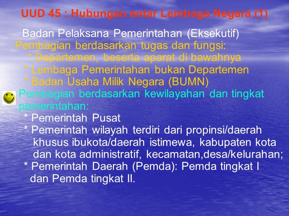 UUD 45 : Hubungan antar Lembaga Negara (1) Badan Pelaksana Pemerintahan (Eksekutif) Pembagian berdasarkan tugas dan fungsi: * Departemen, beserta apar