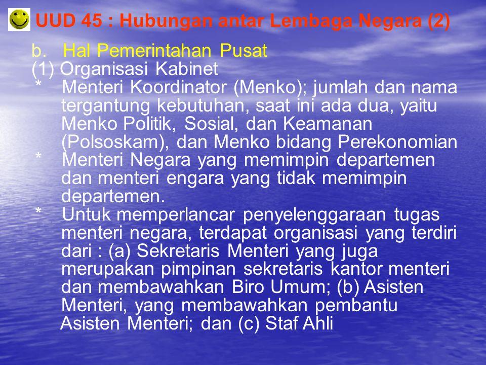 UUD 45 : Hubungan antar Lembaga Negara (2) b. Hal Pemerintahan Pusat (1) Organisasi Kabinet * Menteri Koordinator (Menko); jumlah dan nama tergantung