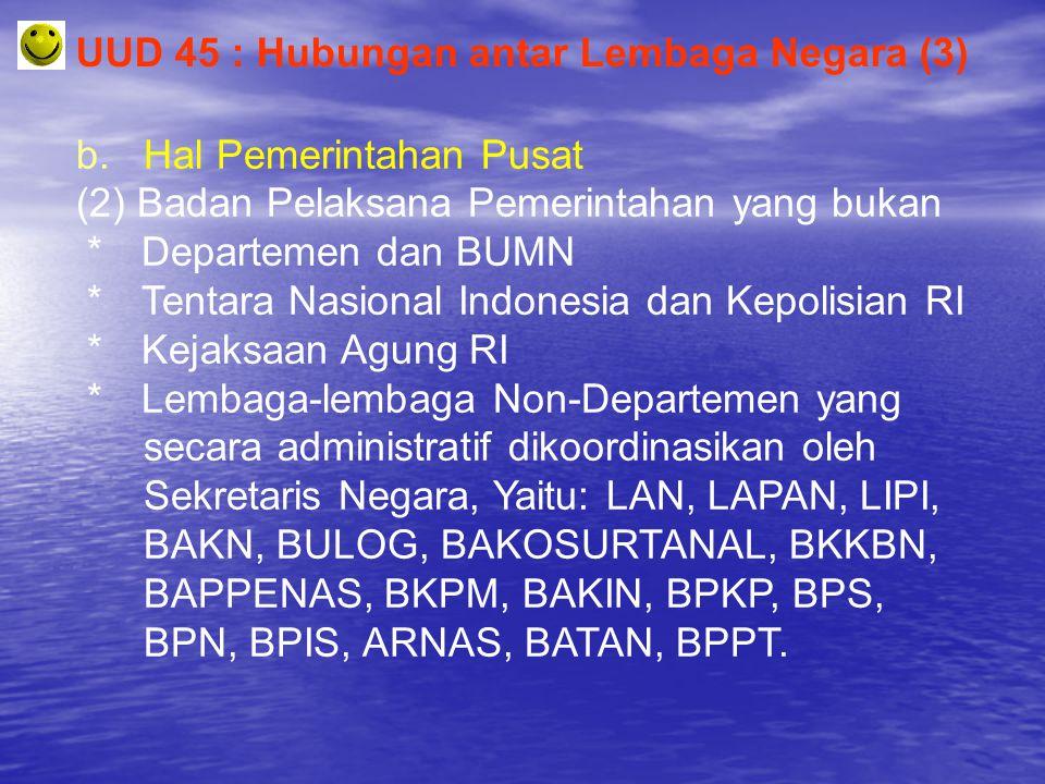 UUD 45 : Hubungan antar Lembaga Negara (3) b. Hal Pemerintahan Pusat (2) Badan Pelaksana Pemerintahan yang bukan * Departemen dan BUMN * Tentara Nasio