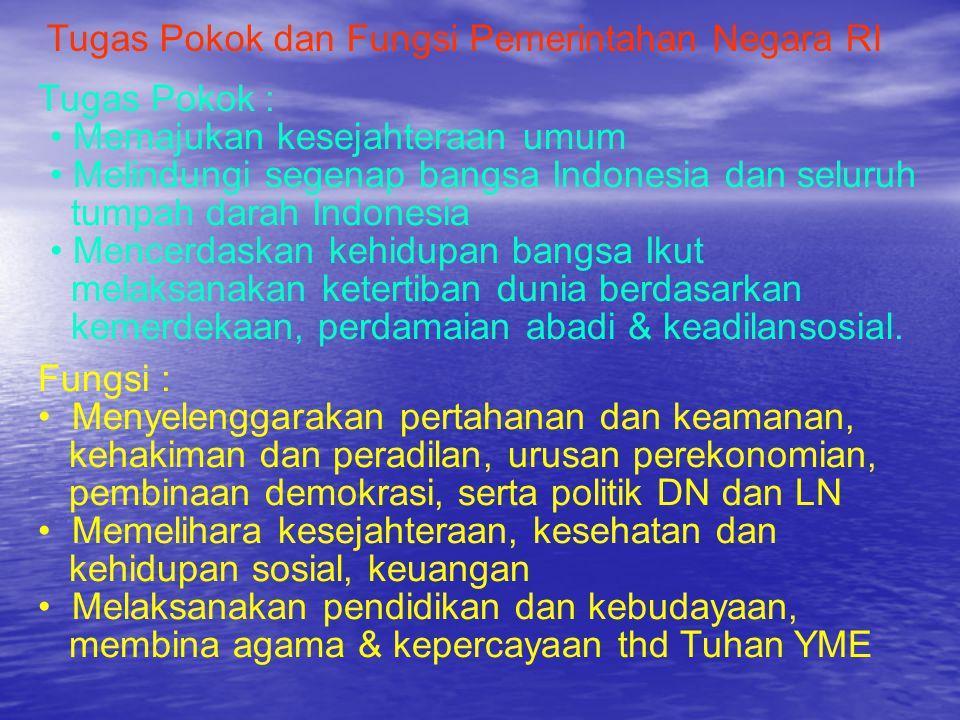 Tugas Pokok dan Fungsi Pemerintahan Negara RI Tugas Pokok : • Memajukan kesejahteraan umum • Melindungi segenap bangsa Indonesia dan seluruh tumpah da