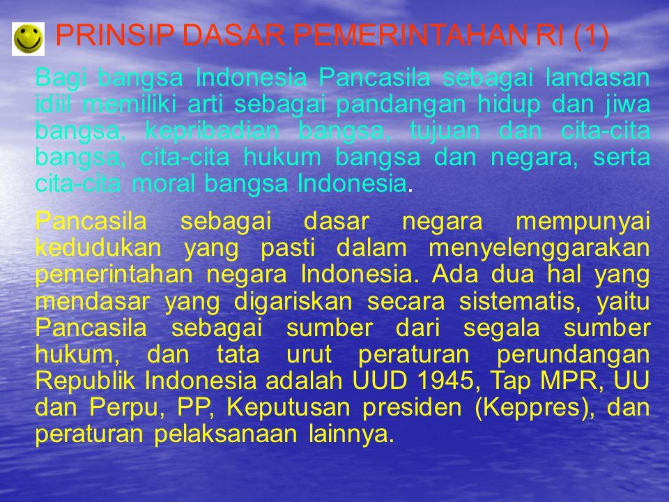 PRINSIP DASAR PEMERINTAHAN RI (2) Beberapa prinsip dasar sistem pemerintahan Indonesia yang terdapat dalam UUD 1945 (setelah diamandemen) adalah : Indonesia adalah negara hukum, sistem konstitusi, kekuasaan negara yang tertinggi di tangan MPR, Presiden adalah penyelenggara pemerintahan negara yang tertinggi di bawah majelis, presiden tidak bertanggungjawab kepada DPR, menteri negara adalah pembantu presiden, menteri negara tidak bertanggungjawab kepada DPR, dan kekuasaan kepala negara tidak tak terbatas.