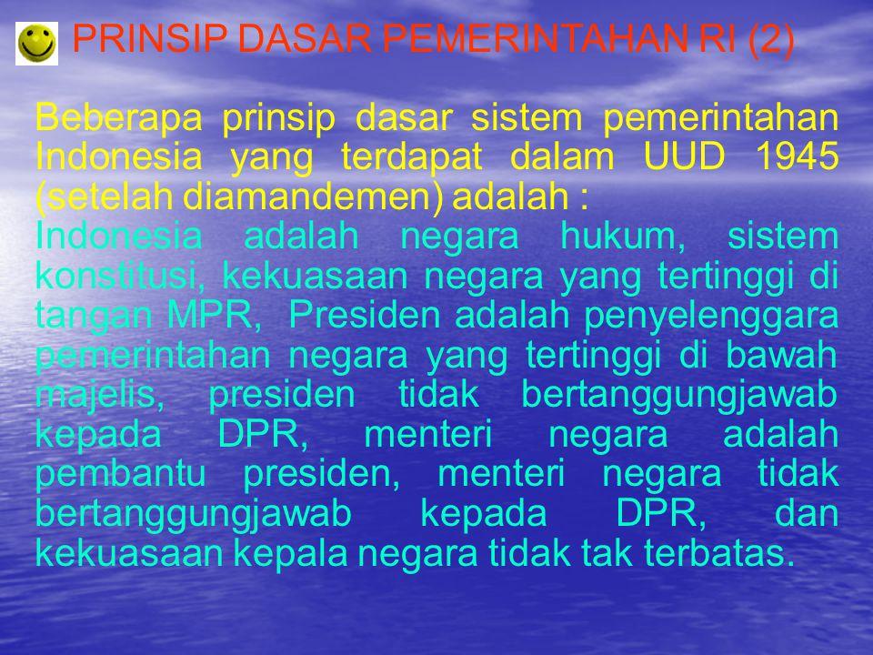 PRINSIP DASAR PEMERINTAHAN RI (2) Beberapa prinsip dasar sistem pemerintahan Indonesia yang terdapat dalam UUD 1945 (setelah diamandemen) adalah : Ind