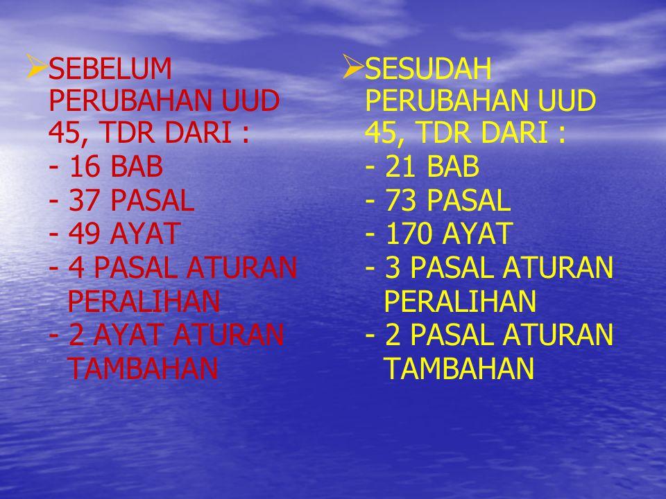   SEBELUM PERUBAHAN UUD 45, TDR DARI : - 16 BAB - 37 PASAL - 49 AYAT - 4 PASAL ATURAN PERALIHAN - 2 AYAT ATURAN TAMBAHAN   SESUDAH PERUBAHAN UUD 4