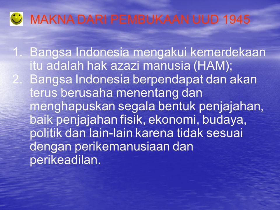 MAKNA DARI PEMBUKAAN UUD 1945 1.Bangsa Indonesia mengakui kemerdekaan itu adalah hak azazi manusia (HAM); 2.Bangsa Indonesia berpendapat dan akan teru