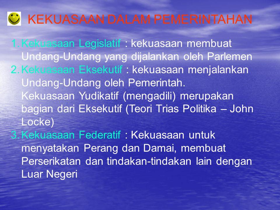 KEKUASAAN DALAM PEMERINTAHAN 1.Kekuasaan Legislatif : kekuasaan membuat Undang-Undang yang dijalankan oleh Parlemen 2.Kekuasaan Eksekutif : kekuasaan
