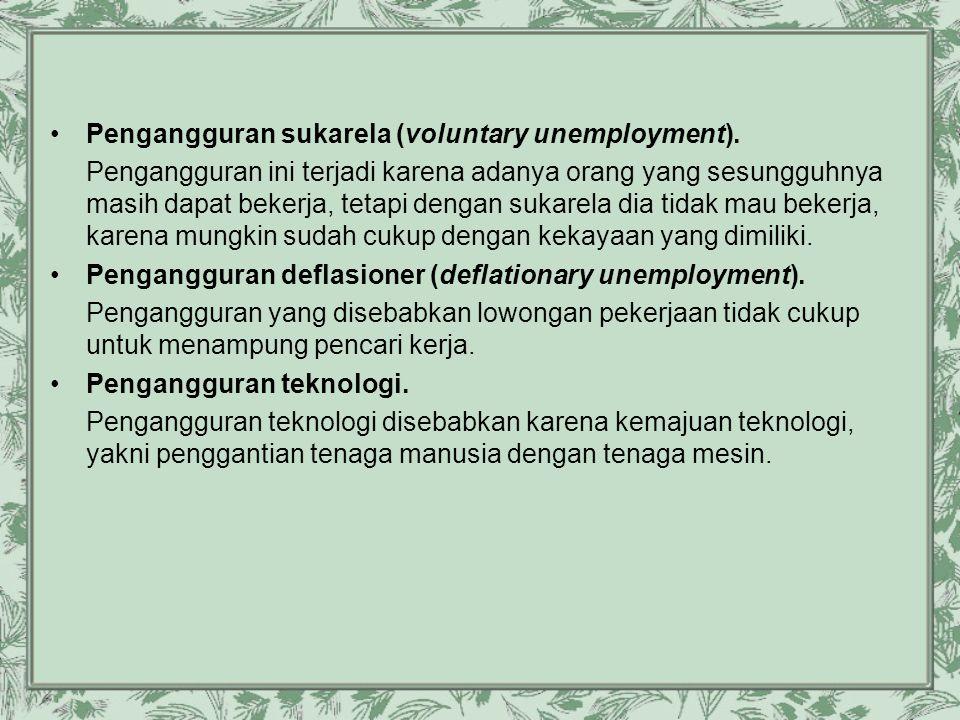 •Pengangguran sukarela (voluntary unemployment). Pengangguran ini terjadi karena adanya orang yang sesungguhnya masih dapat bekerja, tetapi dengan suk