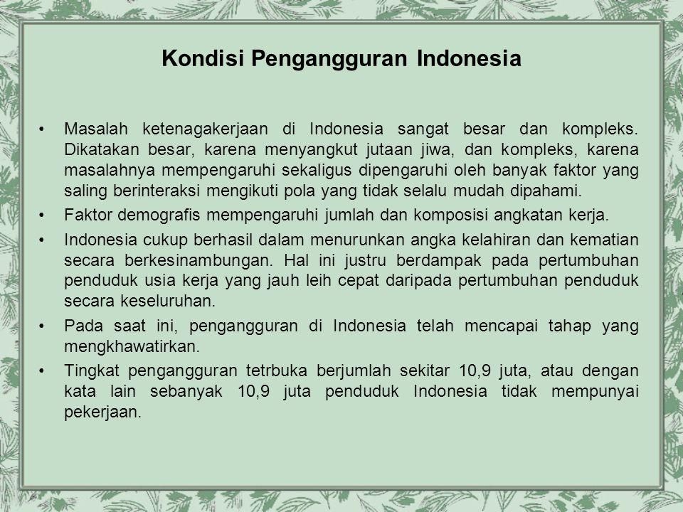 Kondisi Pengangguran Indonesia •Masalah ketenagakerjaan di Indonesia sangat besar dan kompleks. Dikatakan besar, karena menyangkut jutaan jiwa, dan ko