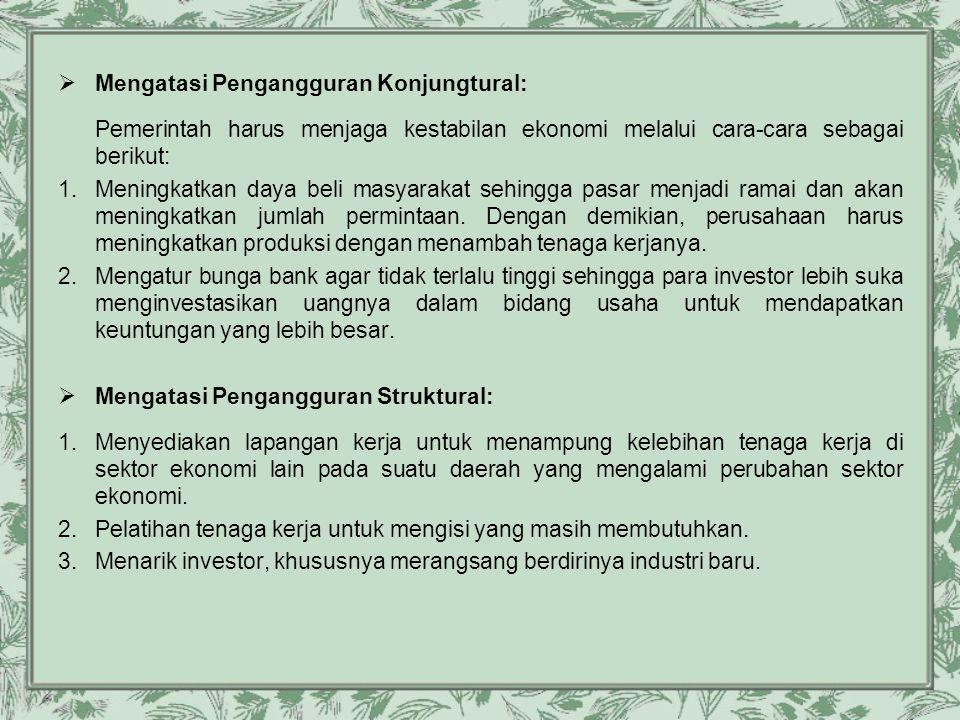  Mengatasi Pengangguran Konjungtural: Pemerintah harus menjaga kestabilan ekonomi melalui cara-cara sebagai berikut: 1.Meningkatkan daya beli masyara
