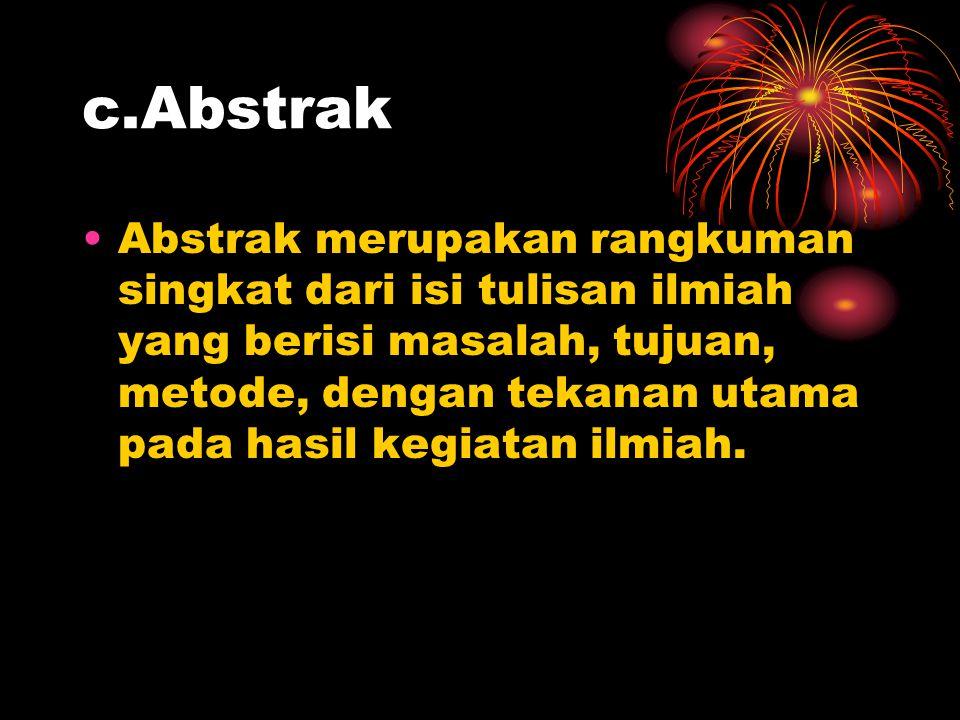 c.Abstrak •Abstrak merupakan rangkuman singkat dari isi tulisan ilmiah yang berisi masalah, tujuan, metode, dengan tekanan utama pada hasil kegiatan i