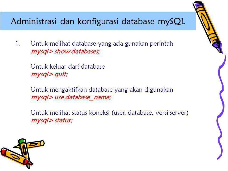 1.Untuk melihat database yang ada gunakan perintah mysql> show databases; Untuk keluar dari database mysql> quit; Untuk mengaktifkan database yang aka