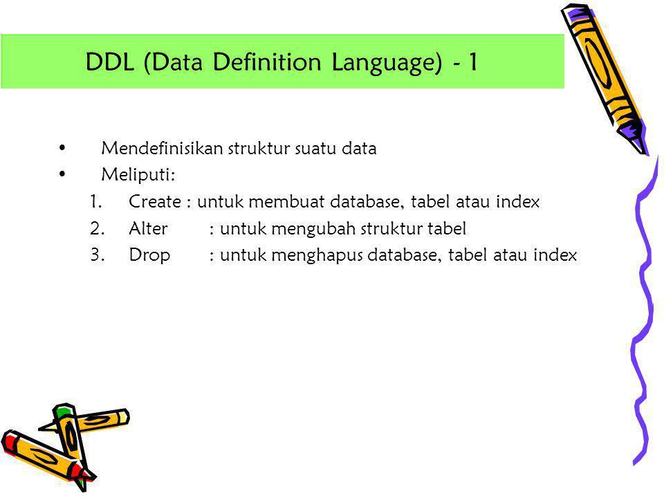 •Mendefinisikan struktur suatu data •Meliputi: 1.Create : untuk membuat database, tabel atau index 2.Alter: untuk mengubah struktur tabel 3.Drop: untu