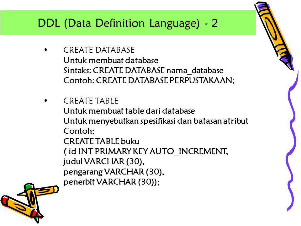 •CREATE DATABASE Untuk membuat database Sintaks: CREATE DATABASE nama_database Contoh: CREATE DATABASE PERPUSTAKAAN; •CREATE TABLE Untuk membuat table