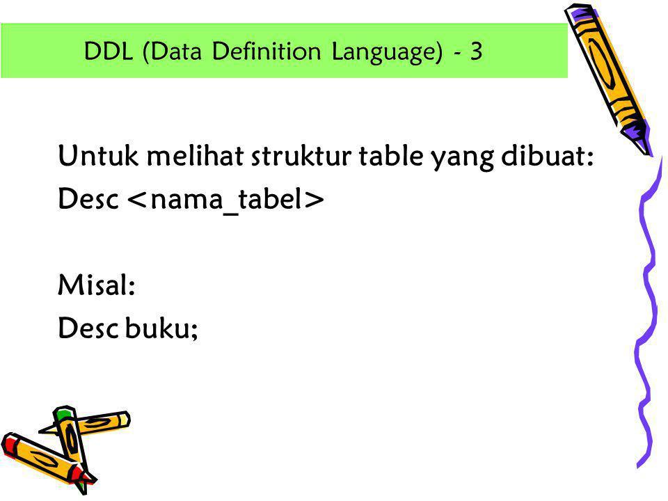 Untuk melihat struktur table yang dibuat: Desc Misal: Desc buku; DDL (Data Definition Language) - 3