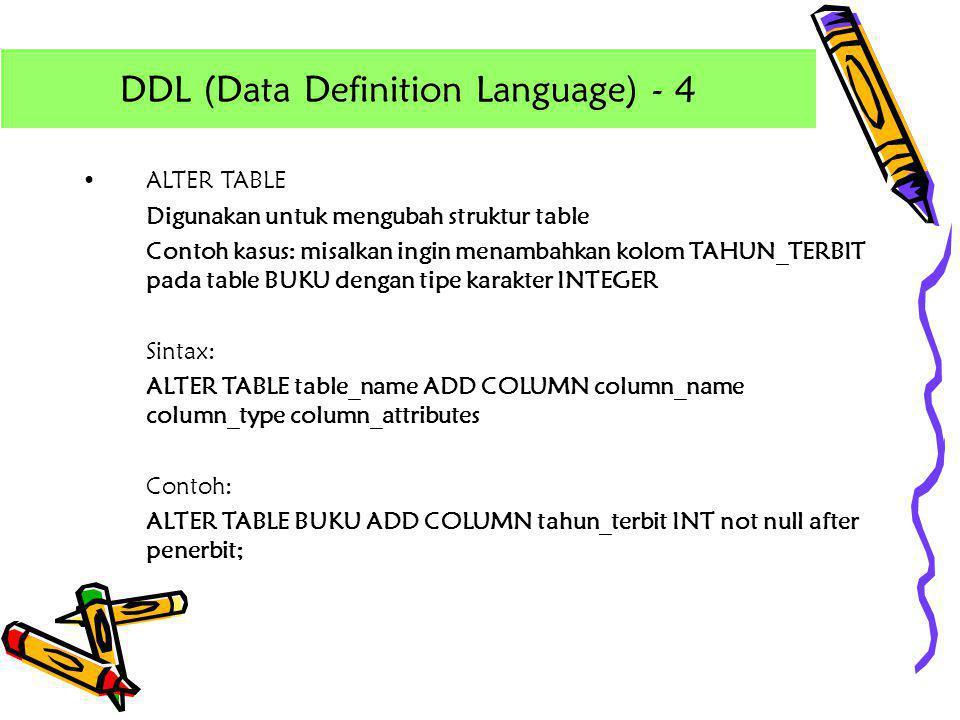 •ALTER TABLE Digunakan untuk mengubah struktur table Contoh kasus: misalkan ingin menambahkan kolom TAHUN_TERBIT pada table BUKU dengan tipe karakter