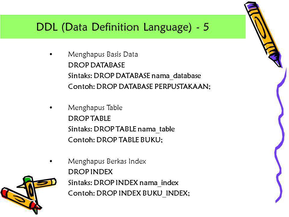 •Menghapus Basis Data DROP DATABASE Sintaks: DROP DATABASE nama_database Contoh: DROP DATABASE PERPUSTAKAAN; •Menghapus Table DROP TABLE Sintaks: DROP