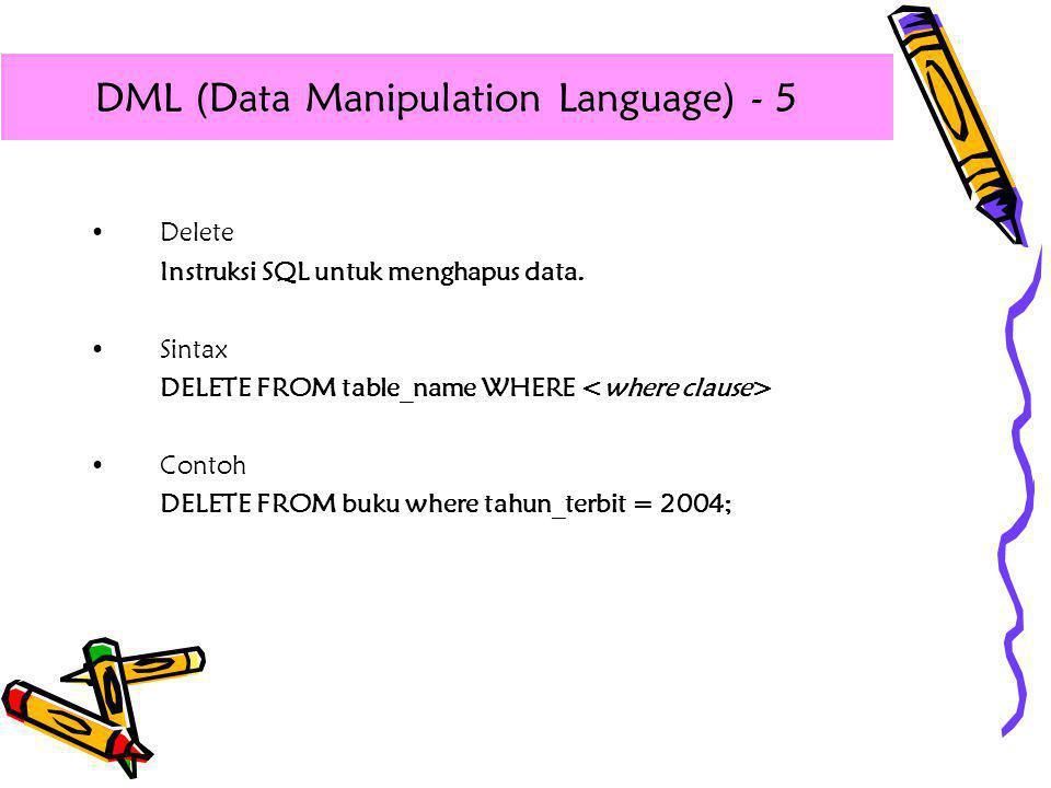 •Delete Instruksi SQL untuk menghapus data. •Sintax DELETE FROM table_name WHERE •Contoh DELETE FROM buku where tahun_terbit = 2004; DML (Data Manipul