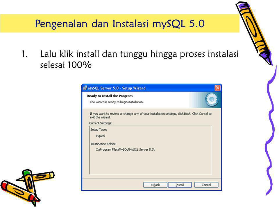 1.Lalu klik install dan tunggu hingga proses instalasi selesai 100% Pengenalan dan Instalasi mSQL 5.0Pengenalan dan Instalasi mySQL 5.0