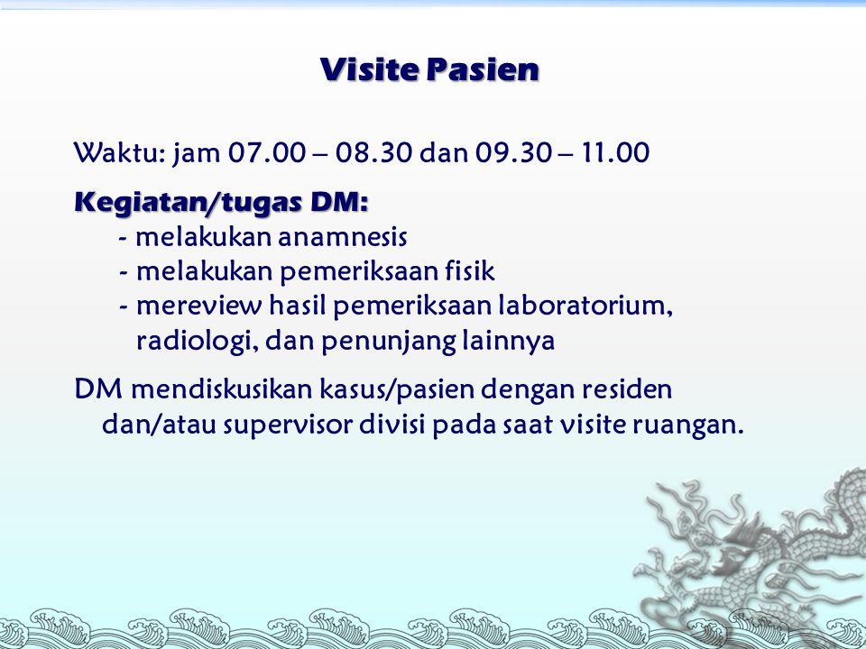 Visite Pasien Waktu: jam 07.00 – 08.30 dan 09.30 – 11.00 Kegiatan/tugas DM: - melakukan anamnesis - melakukan pemeriksaan fisik - mereview hasil pemer