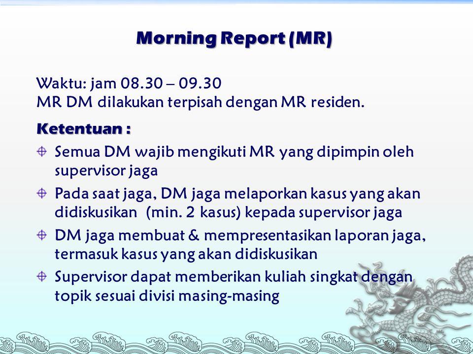 Morning Report (MR) Waktu: jam 08.30 – 09.30 MR DM dilakukan terpisah dengan MR residen. Ketentuan : Semua DM wajib mengikuti MR yang dipimpin oleh su