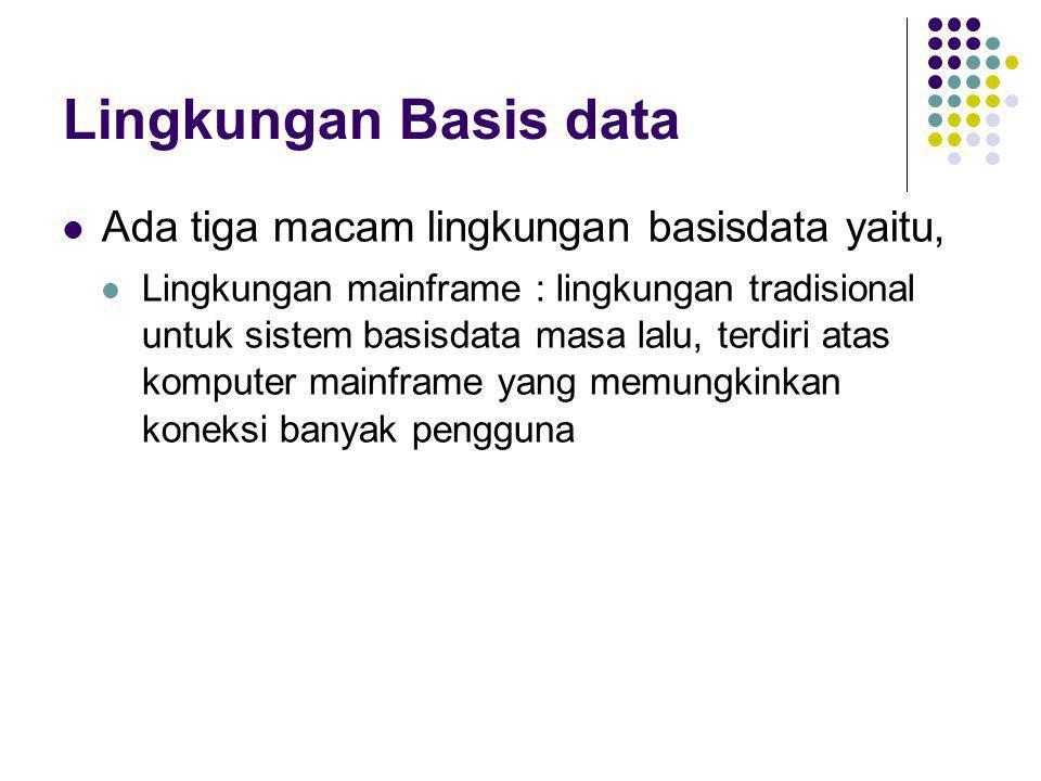 Lingkungan Basis data  Ada tiga macam lingkungan basisdata yaitu,  Lingkungan mainframe : lingkungan tradisional untuk sistem basisdata masa lalu, t