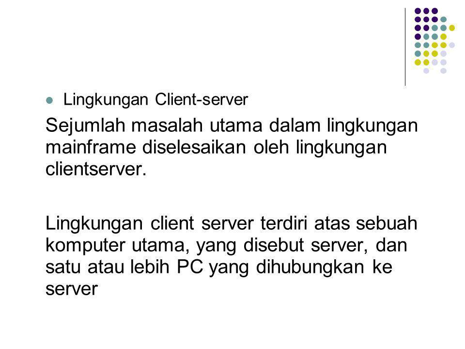  Lingkungan Client-server Sejumlah masalah utama dalam lingkungan mainframe diselesaikan oleh lingkungan clientserver. Lingkungan client server terdi