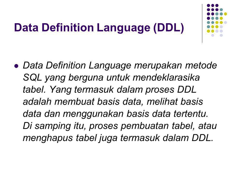 Data Definition Language (DDL)  Data Definition Language merupakan metode SQL yang berguna untuk mendeklarasika tabel. Yang termasuk dalam proses DDL