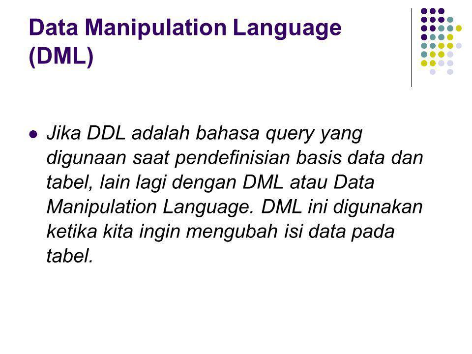 Data Manipulation Language (DML)  Jika DDL adalah bahasa query yang digunaan saat pendefinisian basis data dan tabel, lain lagi dengan DML atau Data