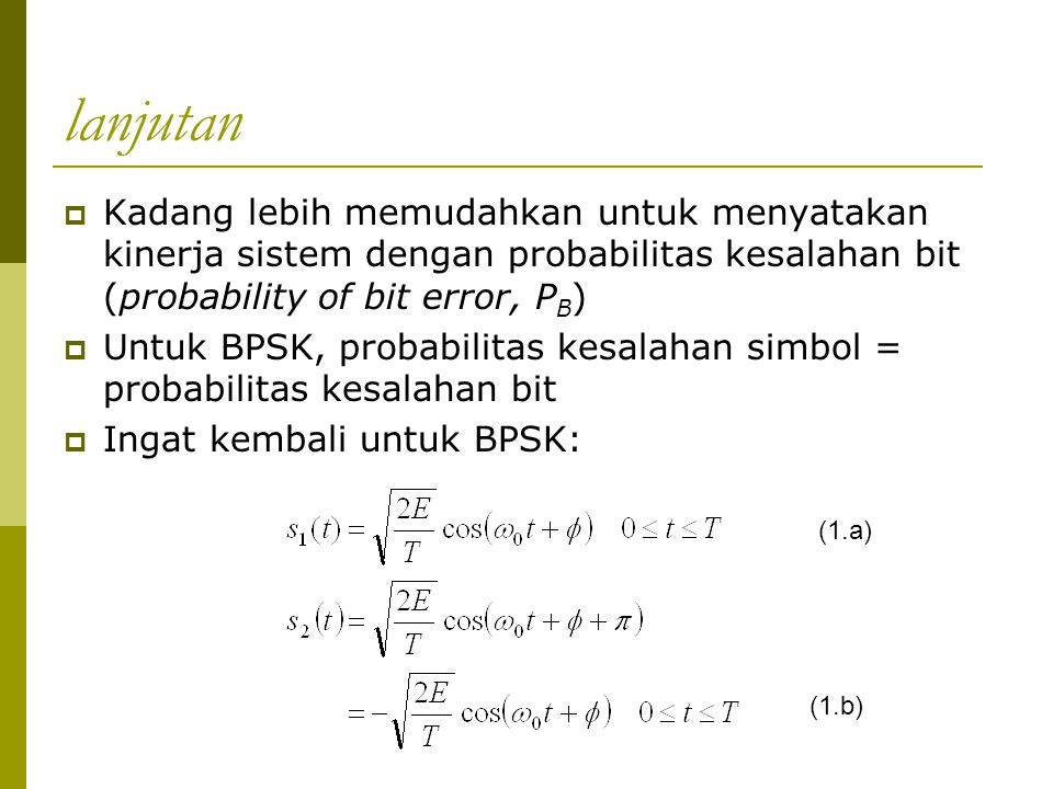 lanjutan  Kadang lebih memudahkan untuk menyatakan kinerja sistem dengan probabilitas kesalahan bit (probability of bit error, P B )  Untuk BPSK, pr