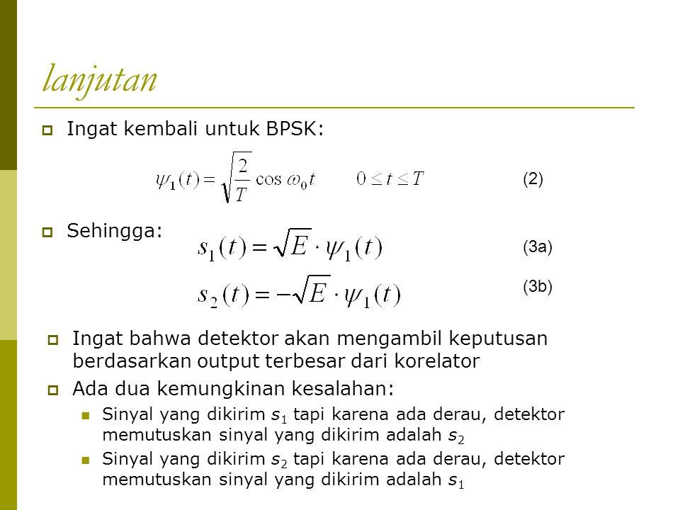 lanjutan  Sehingga:  Ingat kembali untuk BPSK: (2) (3a) (3b)  Ingat bahwa detektor akan mengambil keputusan berdasarkan output terbesar dari korela