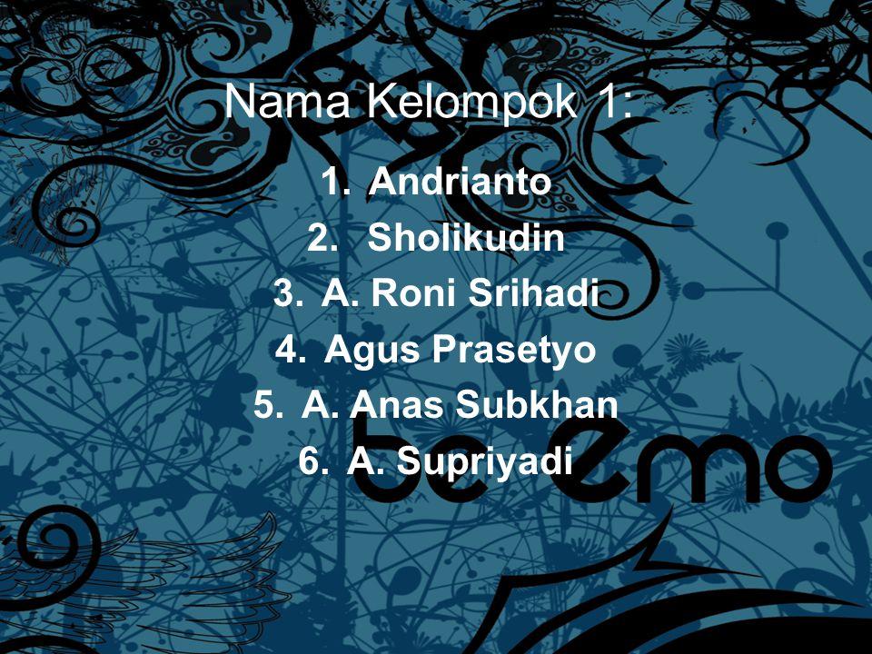 Nama Kelompok 1: 1.Andrianto 2.Sholikudin 3.A. Roni Srihadi 4.Agus Prasetyo 5.A.