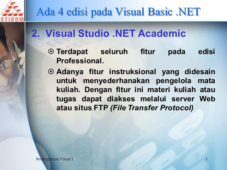 Pemrograman Visual I14 Memulai Program Visual Basic.NET 6.Klik tombol New Project dan sebuah kotak dialog New Project ditampilkan untuk membuat proyek baru 7.Pada Project Types: pilih Visual Basic Projects 8.Pada Templates: pilih Windows Aplication 9.Pada kotak isian Name: ketikkan nama Solution-nya 10.Pada kotak isian Location: tentukan lokasi penyimpanan 11.Klik tombol OK
