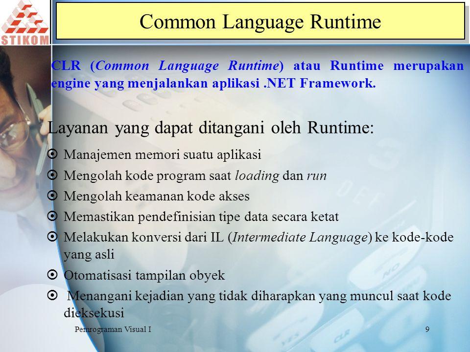 Pemrograman Visual I10 Prinsip dasar dari Runtime adalah pengolahan kode program yaitu kode yang dijalankan disebut Kode Terkelolah (Managed Code) dan yang tidak dijalankan disebut Kode Tidak Terkelolah (Unmanaged Code) Pada VB.NET, suatu kode program tidak dapat dijalankan sebelum di install Runtime (CLR).