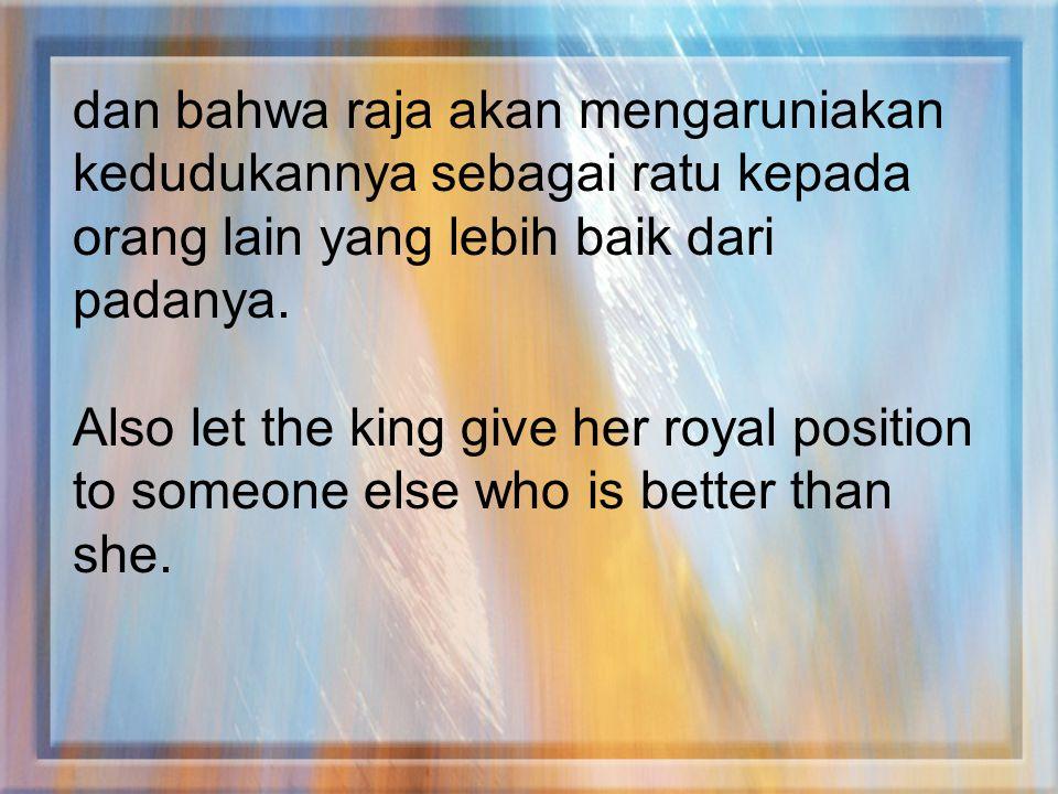 dan bahwa raja akan mengaruniakan kedudukannya sebagai ratu kepada orang lain yang lebih baik dari padanya. Also let the king give her royal position