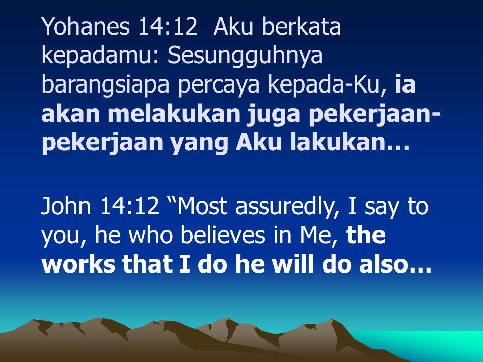Yohanes 14:12 Aku berkata kepadamu: Sesungguhnya barangsiapa percaya kepada-Ku, ia akan melakukan juga pekerjaan- pekerjaan yang Aku lakukan… John 14: