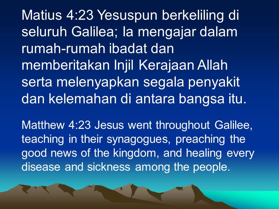 Matius 4:23 Yesuspun berkeliling di seluruh Galilea; Ia mengajar dalam rumah-rumah ibadat dan memberitakan Injil Kerajaan Allah serta melenyapkan sega