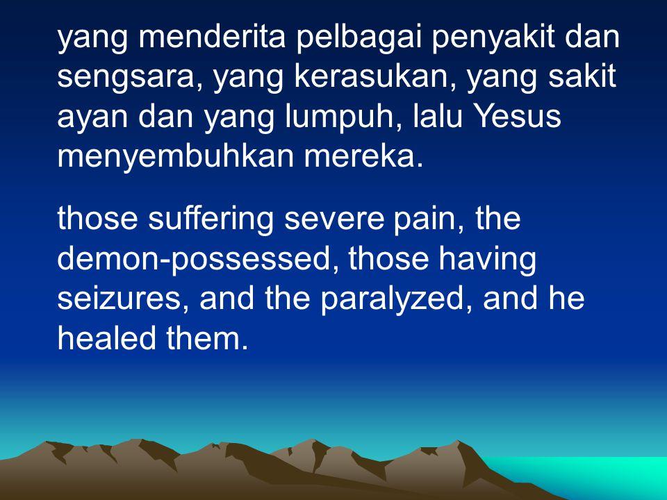 yang menderita pelbagai penyakit dan sengsara, yang kerasukan, yang sakit ayan dan yang lumpuh, lalu Yesus menyembuhkan mereka. those suffering severe