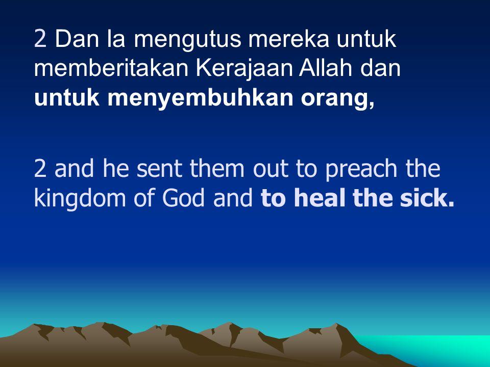 2 Dan Ia mengutus mereka untuk memberitakan Kerajaan Allah dan untuk menyembuhkan orang, 2 and he sent them out to preach the kingdom of God and to he