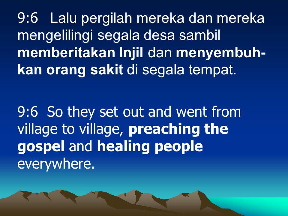 9:6 Lalu pergilah mereka dan mereka mengelilingi segala desa sambil memberitakan Injil dan menyembuh- kan orang sakit di segala tempat. 9:6 So they se