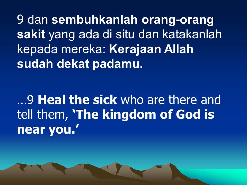 9 dan sembuhkanlah orang-orang sakit yang ada di situ dan katakanlah kepada mereka: Kerajaan Allah sudah dekat padamu. …9 Heal the sick who are there