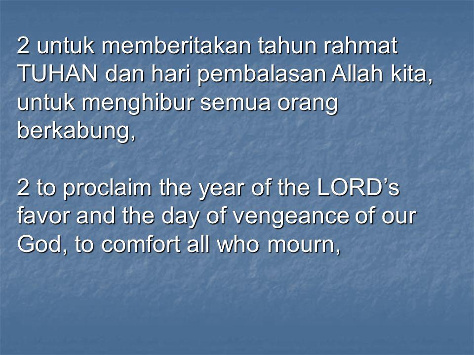 2 untuk memberitakan tahun rahmat TUHAN dan hari pembalasan Allah kita, untuk menghibur semua orang berkabung, 2 to proclaim the year of the LORD's fa