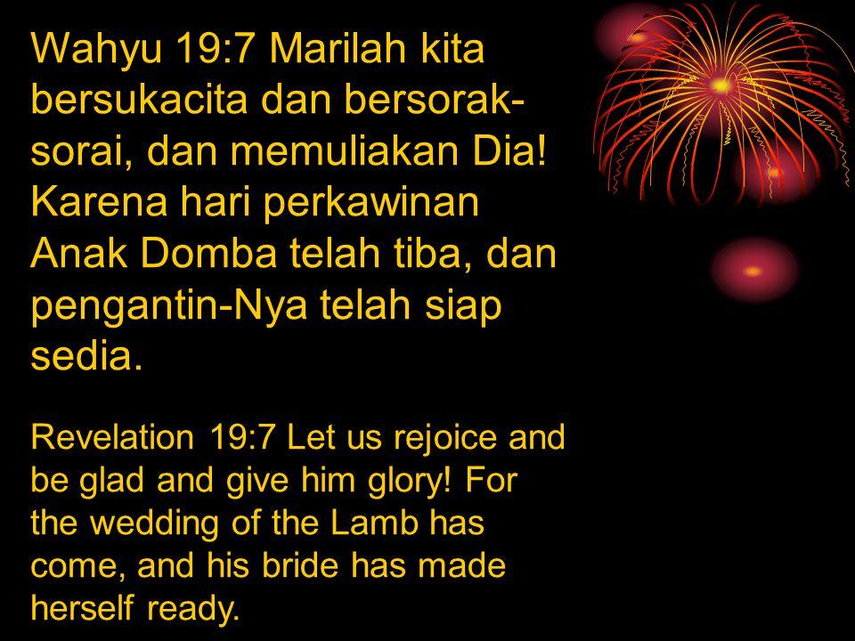 Wahyu 19:7 Marilah kita bersukacita dan bersorak- sorai, dan memuliakan Dia! Karena hari perkawinan Anak Domba telah tiba, dan pengantin-Nya telah sia