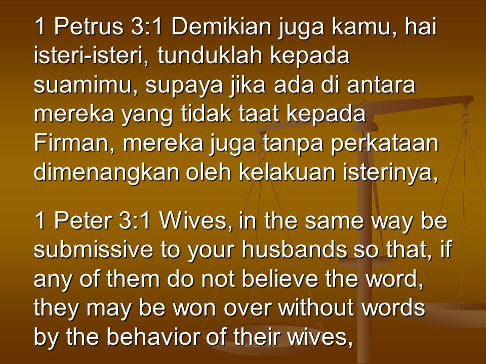 1 Petrus 3:1 Demikian juga kamu, hai isteri-isteri, tunduklah kepada suamimu, supaya jika ada di antara mereka yang tidak taat kepada Firman, mereka j