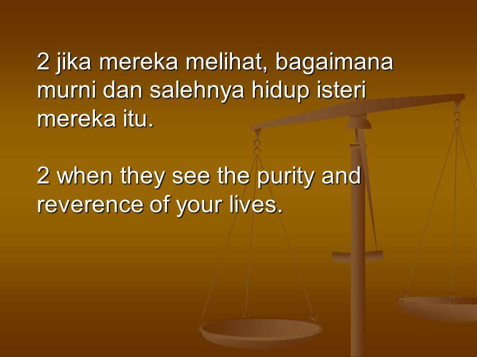 2 jika mereka melihat, bagaimana murni dan salehnya hidup isteri mereka itu. 2 when they see the purity and reverence of your lives.