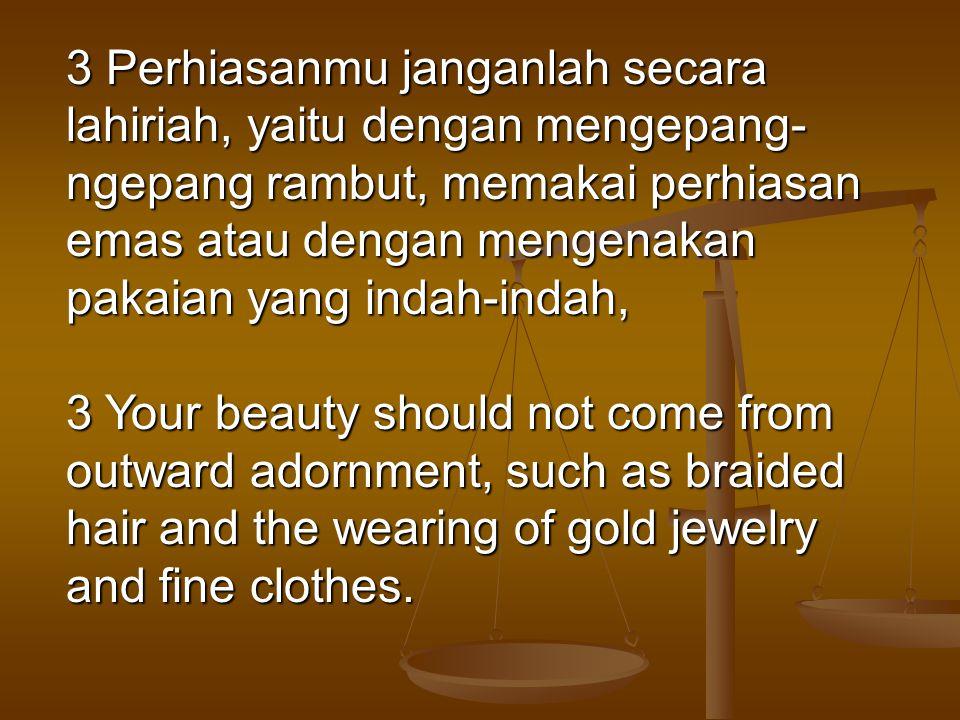 3 Perhiasanmu janganlah secara lahiriah, yaitu dengan mengepang- ngepang rambut, memakai perhiasan emas atau dengan mengenakan pakaian yang indah-inda