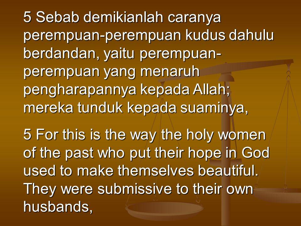 5 Sebab demikianlah caranya perempuan-perempuan kudus dahulu berdandan, yaitu perempuan- perempuan yang menaruh pengharapannya kepada Allah; mereka tu